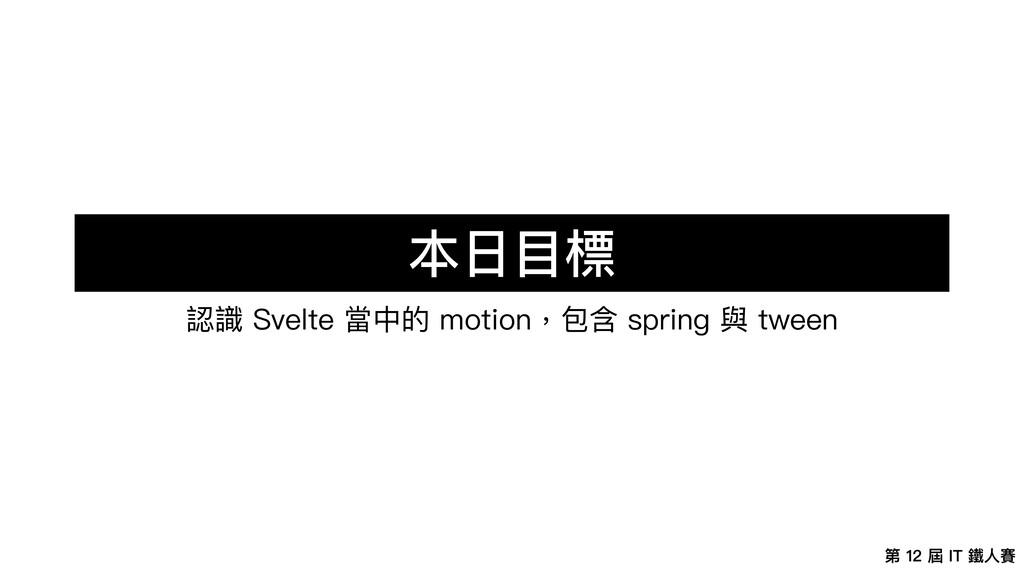 第 12 屆 IT 鐵⼈賽 本⽇⽬標 認識 Svelte 當中的 motion,包含 spri...