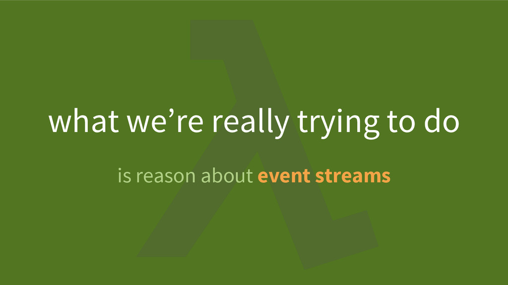 is reason about event streams what we're really...