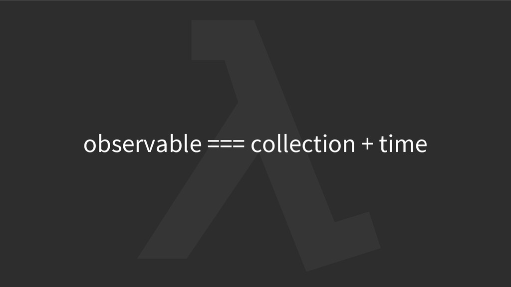 observable === collection + time