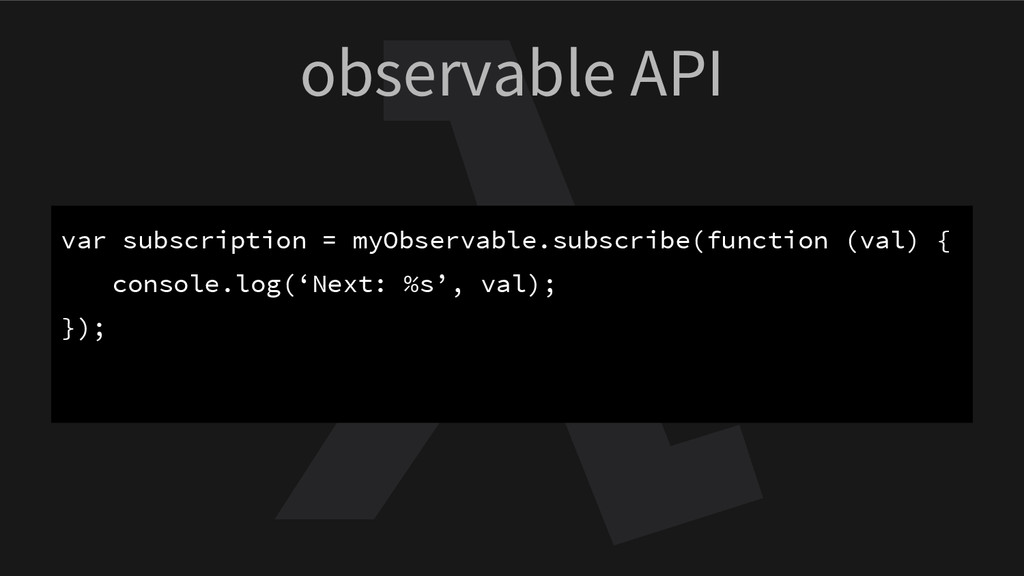 observable API var subscription = myObservable....