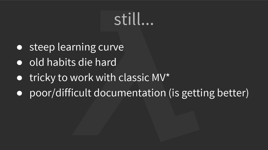 still... ● steep learning curve ● old habits di...