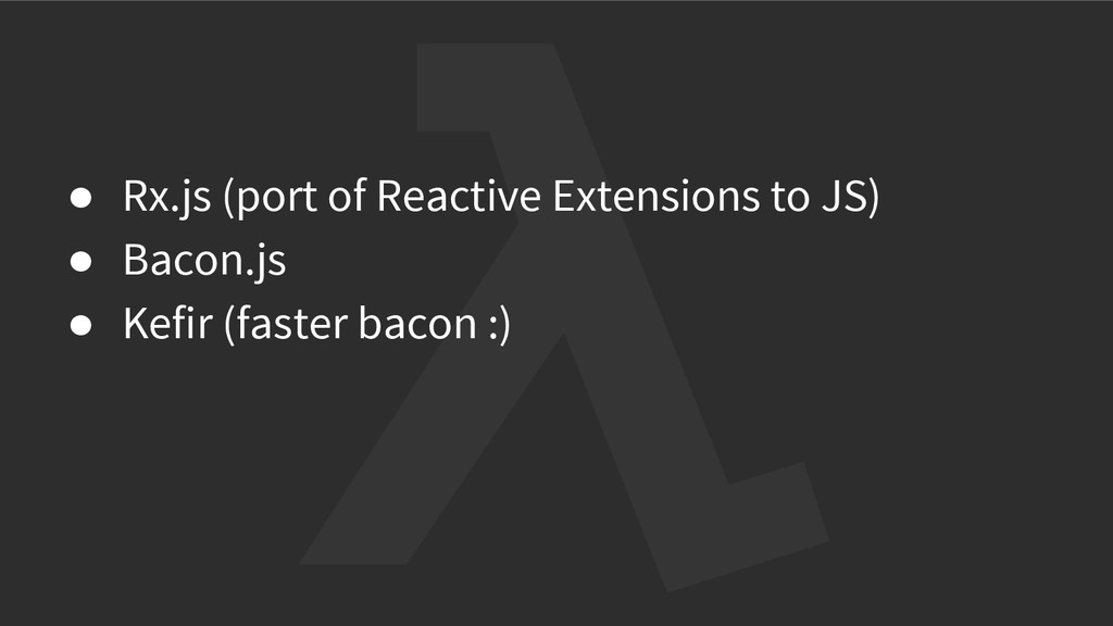 ● Rx.js (port of Reactive Extensions to JS) ● B...