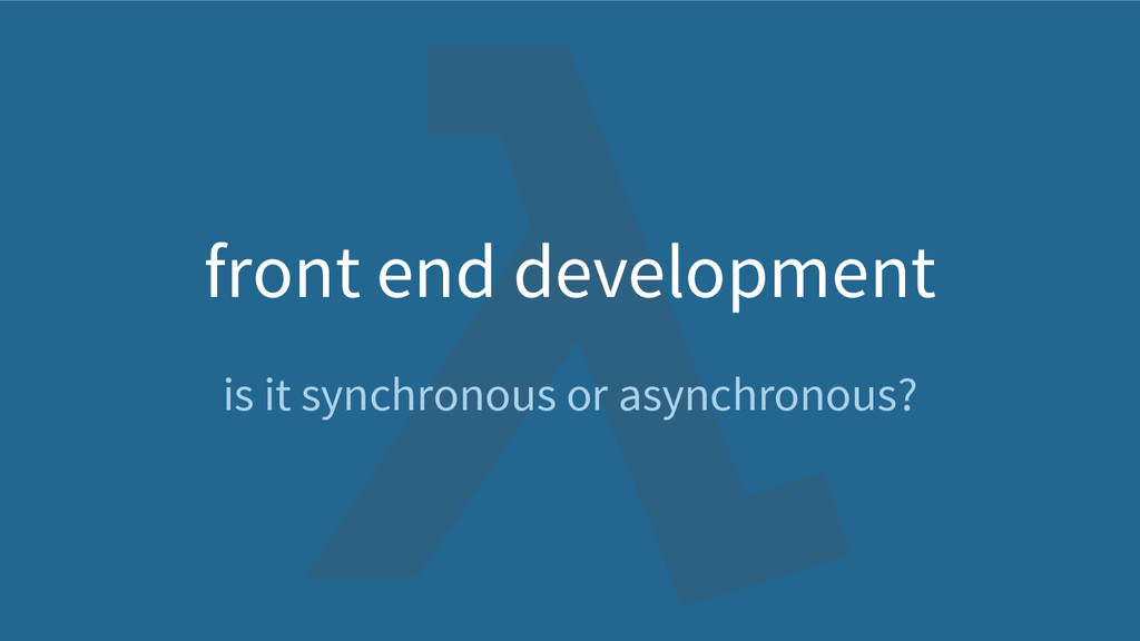 front end development is it synchronous or asyn...