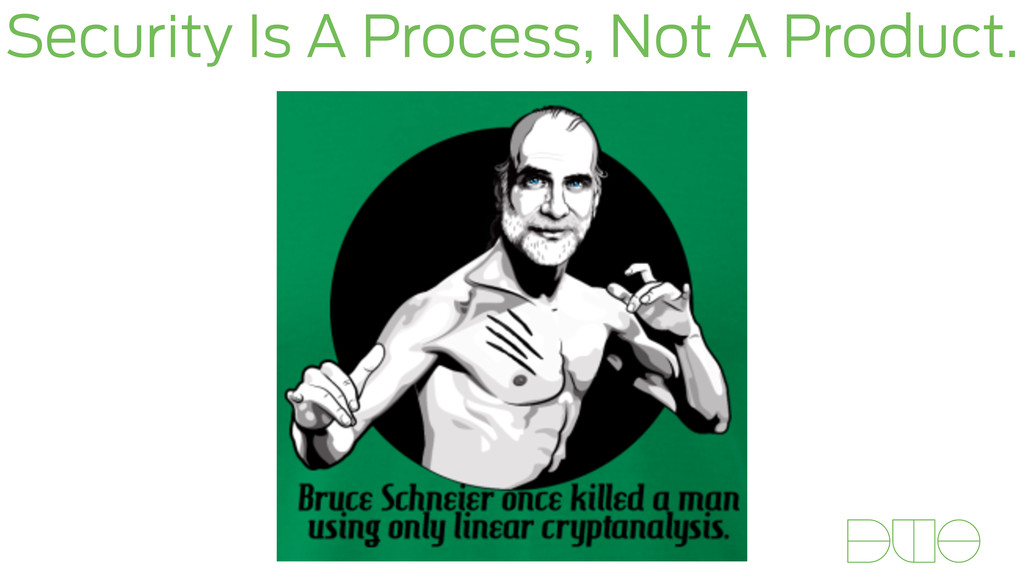 Security Is A Process, Not A Product.
