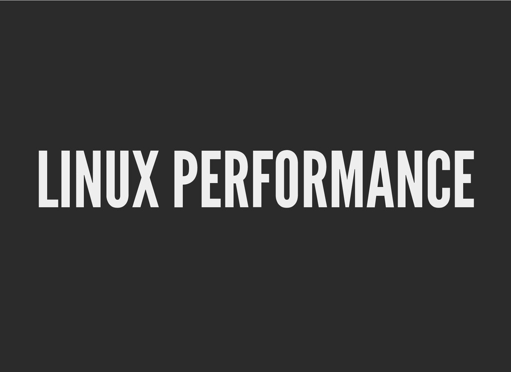 LINUX PERFORMANCE LINUX PERFORMANCE