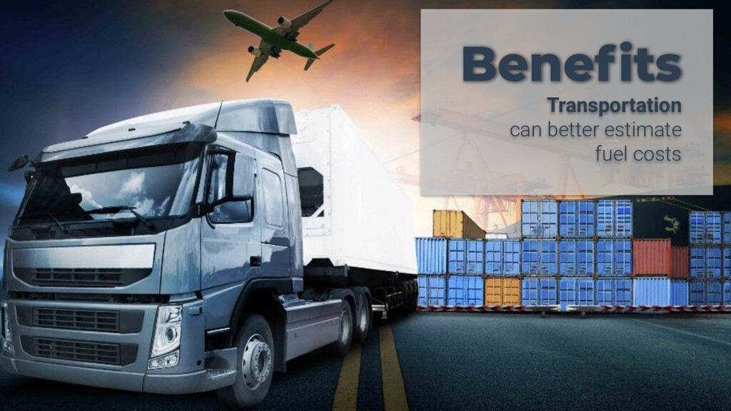 Benefits Transportation can better estimate fuel...