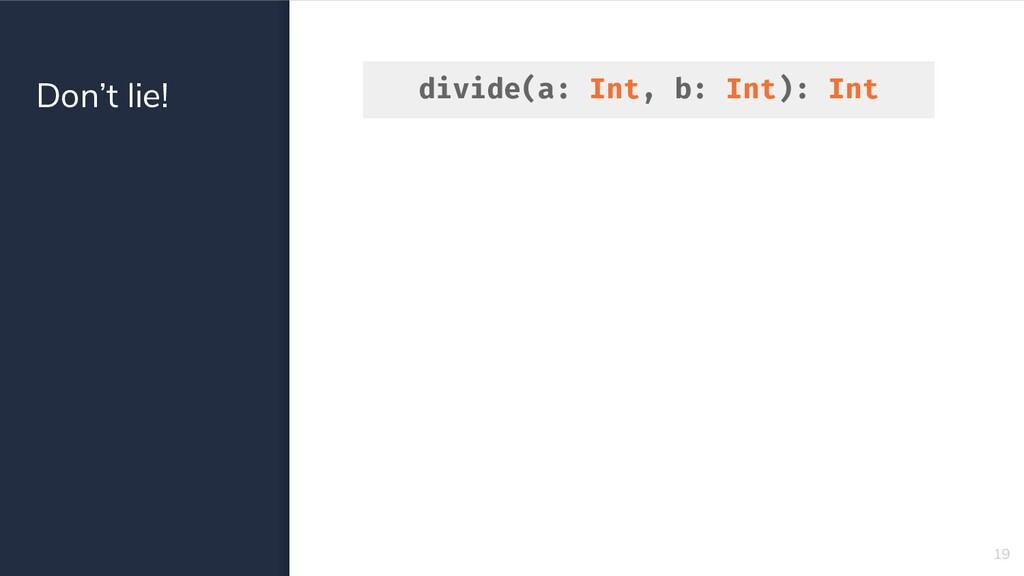 Don't lie! divide(a: Int, b: Int): Int 19