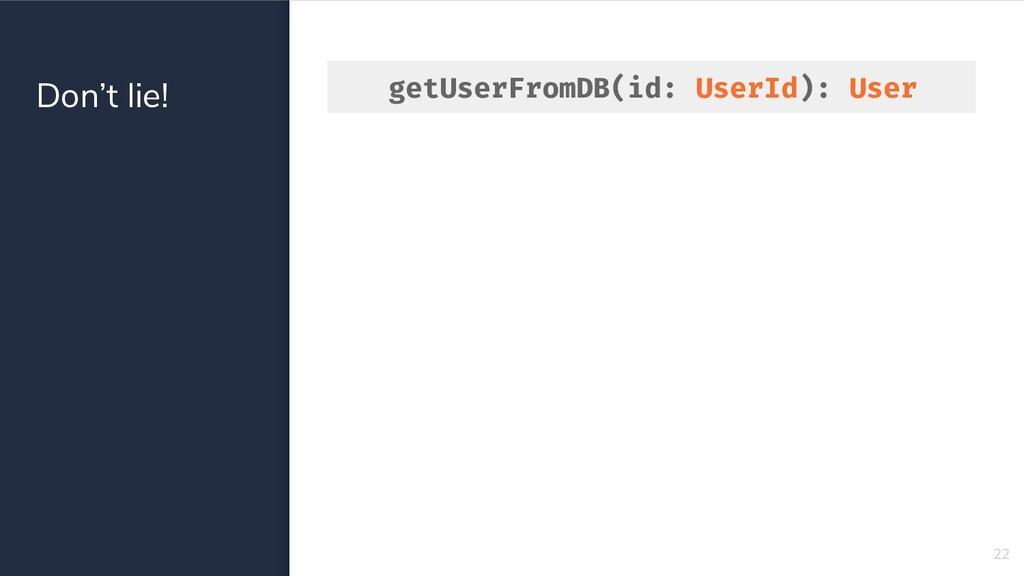 Don't lie! 22 getUserFromDB(id: UserId): User