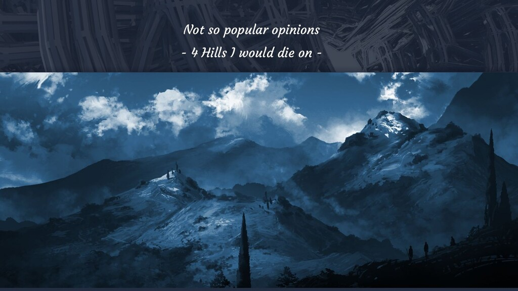 9 Not so popular opinions - 4 Hills I would die...