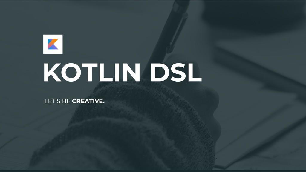 KOTLIN DSL LET'S BE CREATIVE.