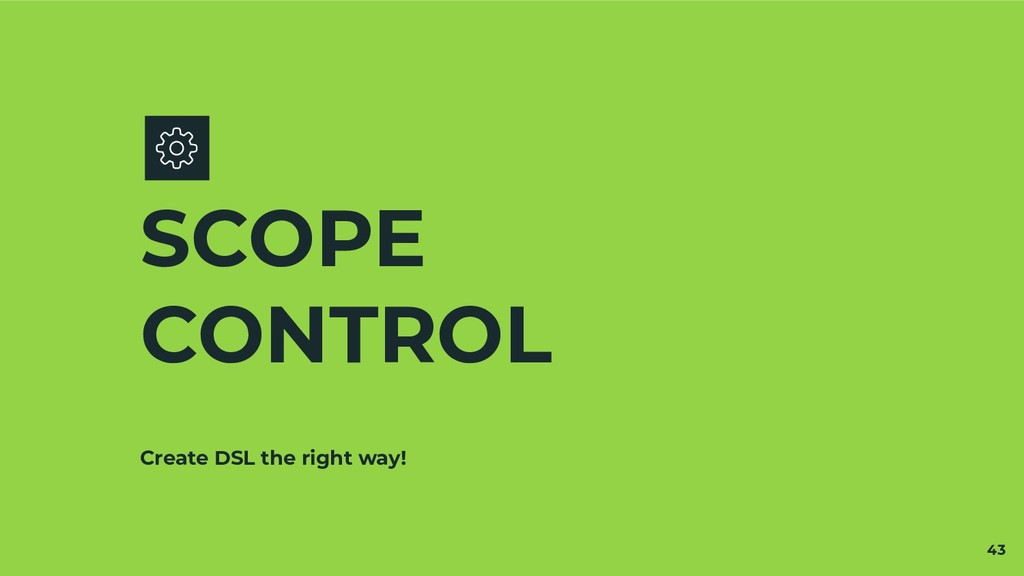 Create DSL the right way! SCOPE CONTROL 43