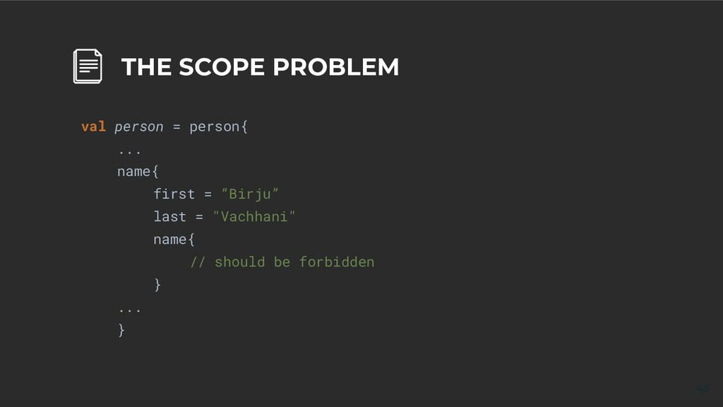 45 THE SCOPE PROBLEM val person = person{ ... n...