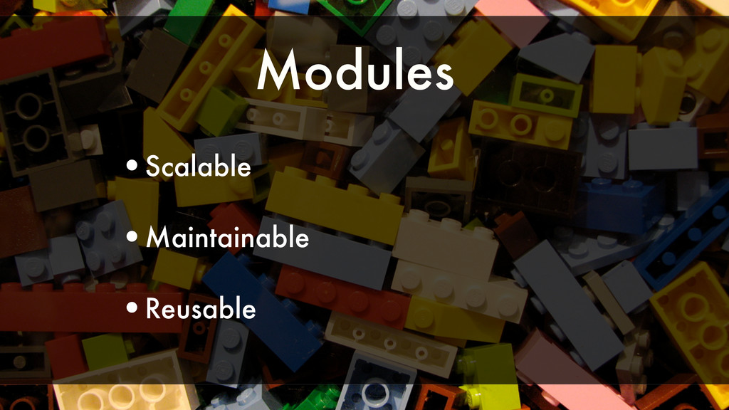 Modules •Scalable •Maintainable •Reusable
