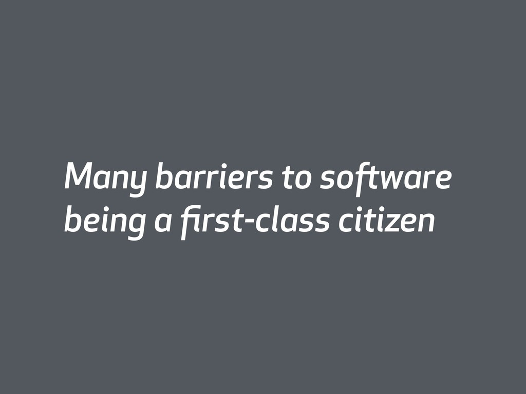 Many barriers to software being a first-class ci...
