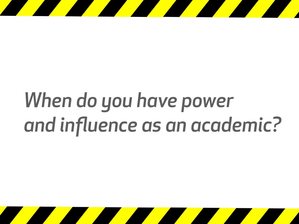 When do you have power and influence as an acade...
