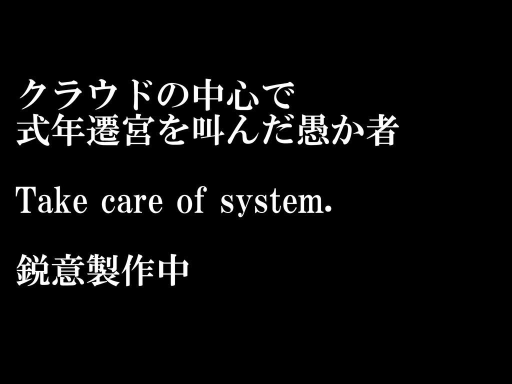 クラウドの中心で  式年遷宮を叫んだ愚か者  Take care of system...