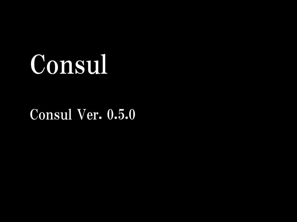Consul  Consul Ver. 0.5.0  42