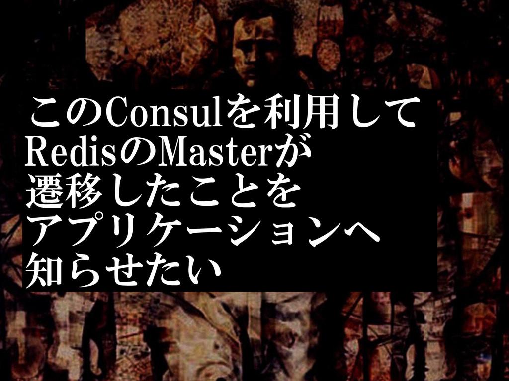 このConsulを利用して  RedisのMasterが  遷移したことを  アプリケー...