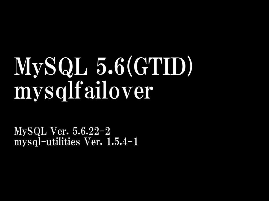 MySQL 5.6(GTID)  mysqlfailover  MySQL Ver. ...