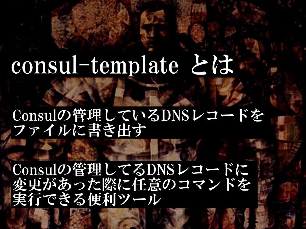 consul-template とは Consulの管理しているDNSレコードを  ファイ...