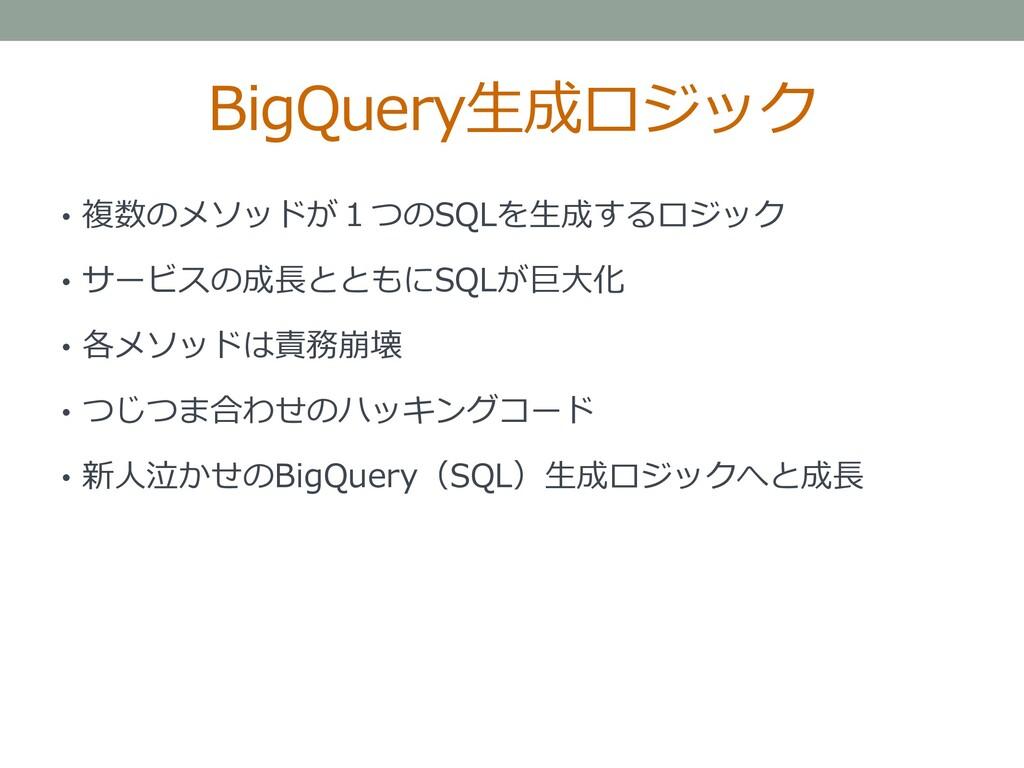 BigQuery生成ロジック • 複数のメソッドが1つのSQLを生成するロジック • サービス...