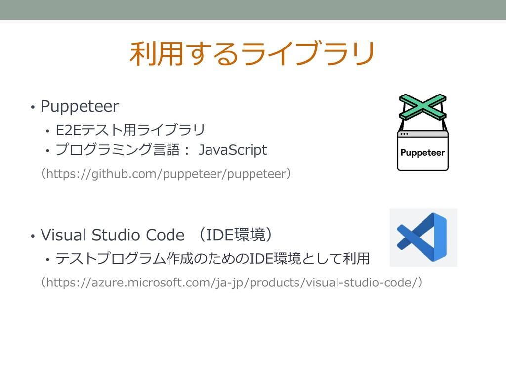 利用するライブラリ • Puppeteer • E2Eテスト用ライブラリ • プログラミング言...