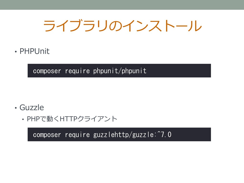 ライブラリのインストール • PHPUnit • Guzzle • PHPで動くHTTPクライ...