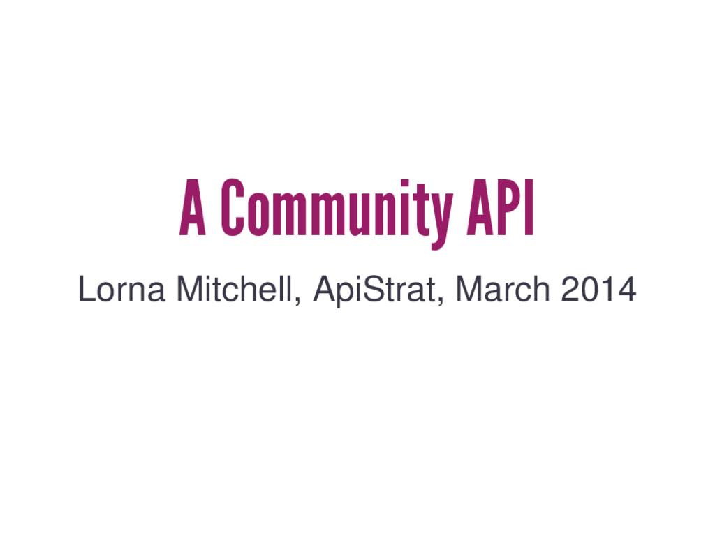 A Community API Lorna Mitchell, ApiStrat, March...