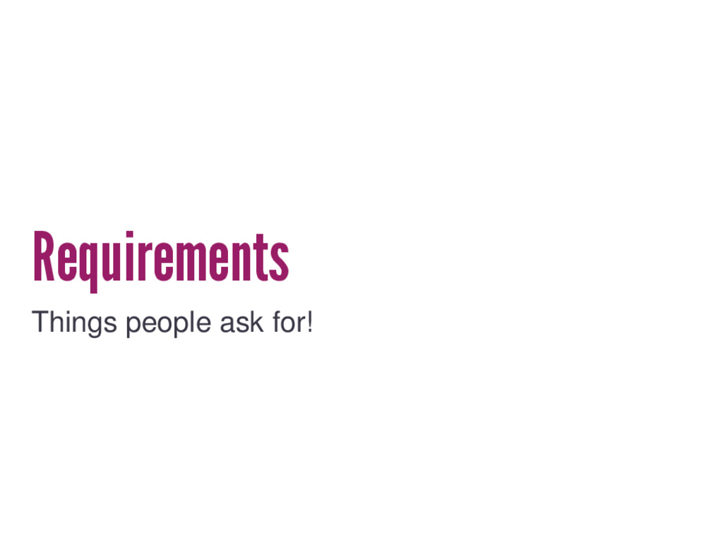 Requirements Things people ask for!