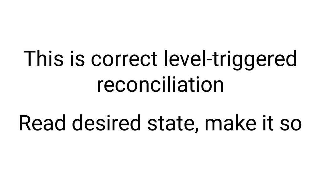 This is correct level-triggered reconciliation ...