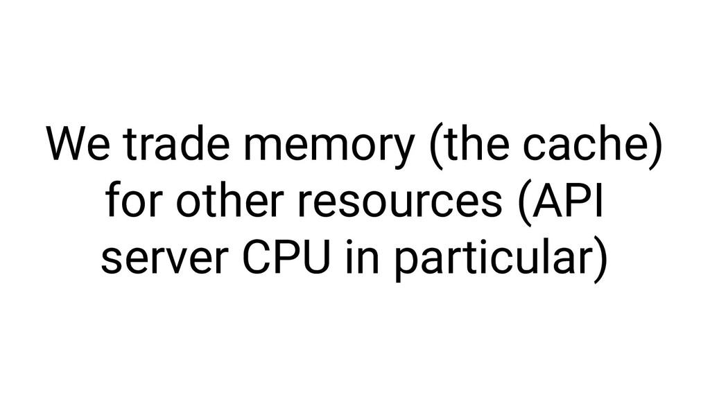 We trade memory (the cache) for other resources...