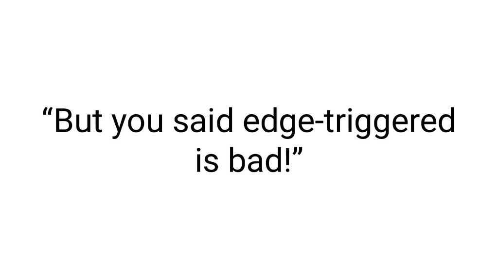 """But you said edge-triggered is bad!"""