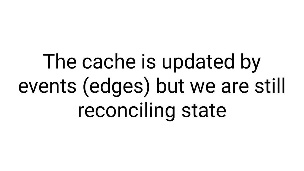 The cache is updated by events (edges) but we a...