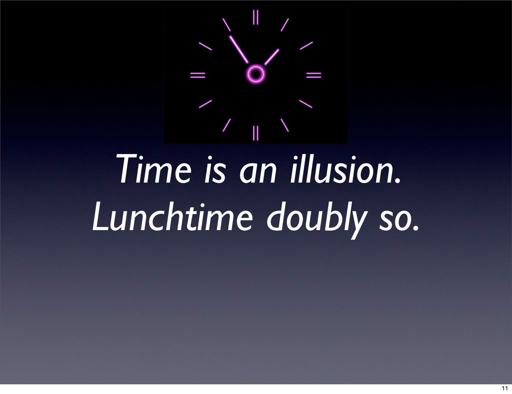 Time is an illusion. Lunchtime doubly so. 11