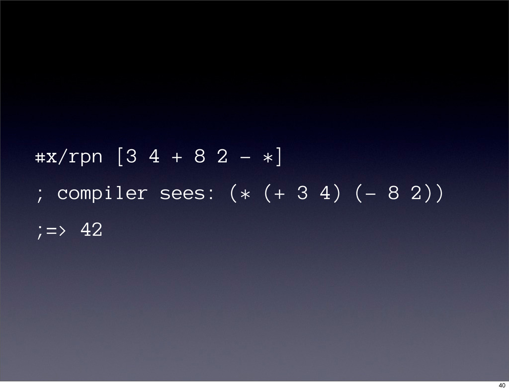 #x/rpn [3 4 + 8 2 - *] ; compiler sees: (* (+ 3...