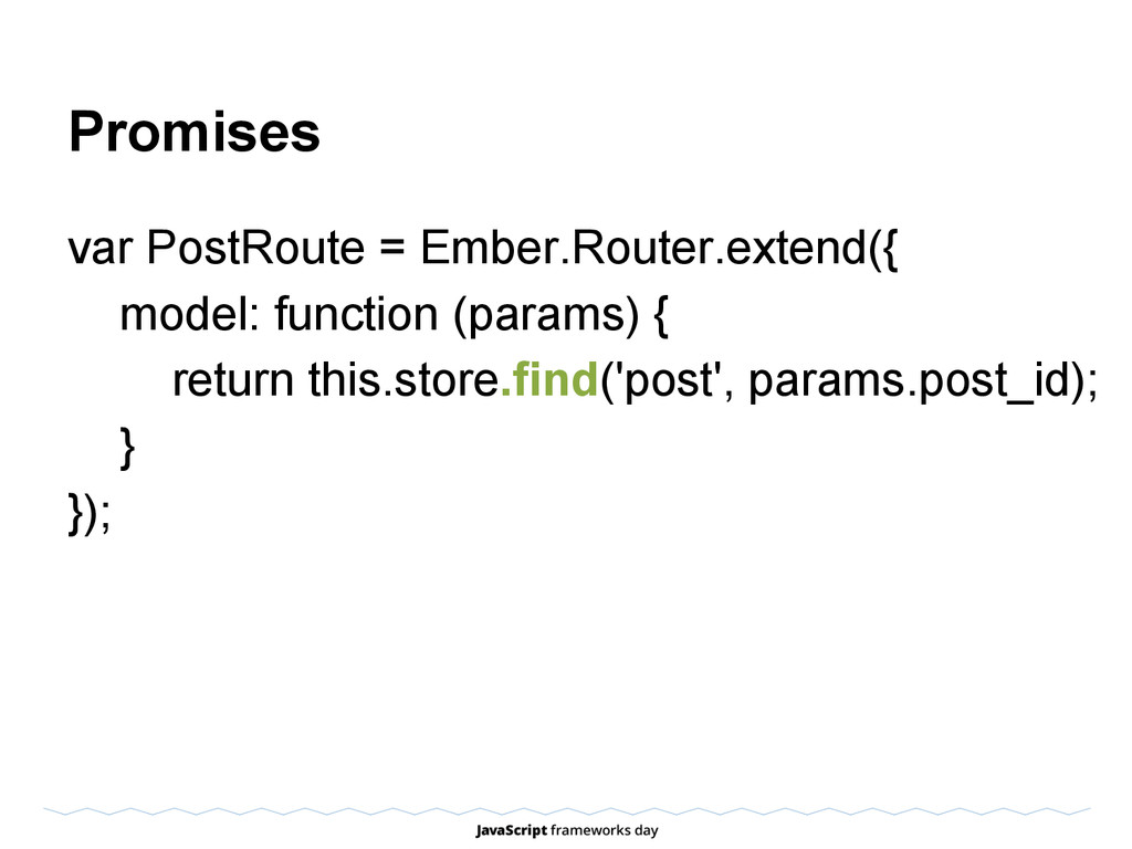 Promises var PostRoute = Ember.Router.extend({ ...