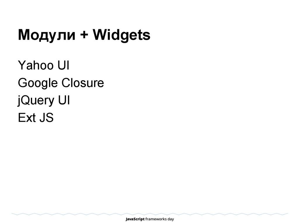 Модули + Widgets Yahoo UI Google Closure jQuery...