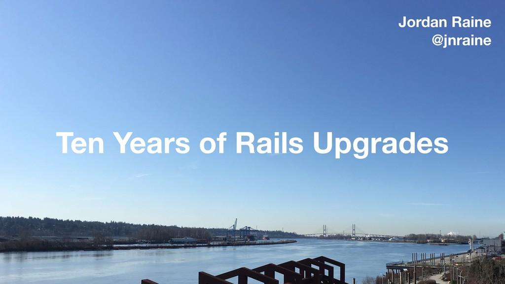Ten Years of Rails Upgrades Jordan Raine @jnrai...