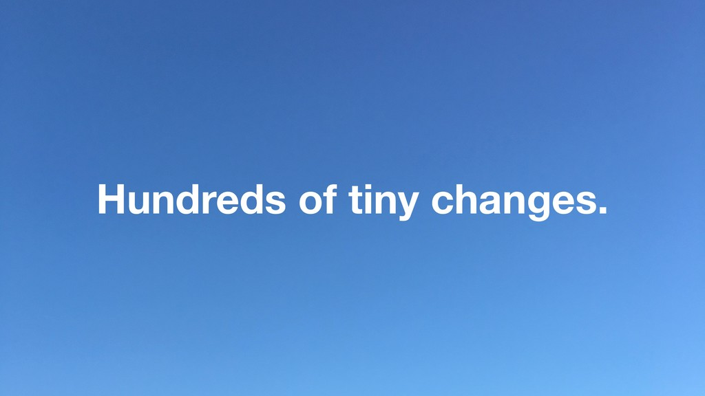 Hundreds of tiny changes.