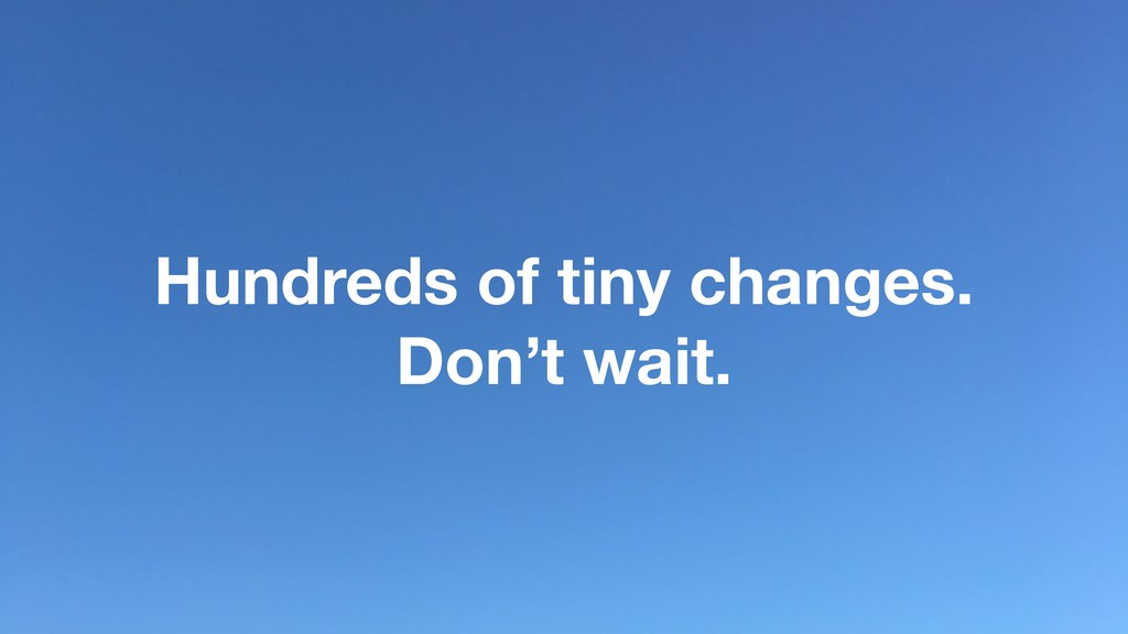 Hundreds of tiny changes. Don't wait.