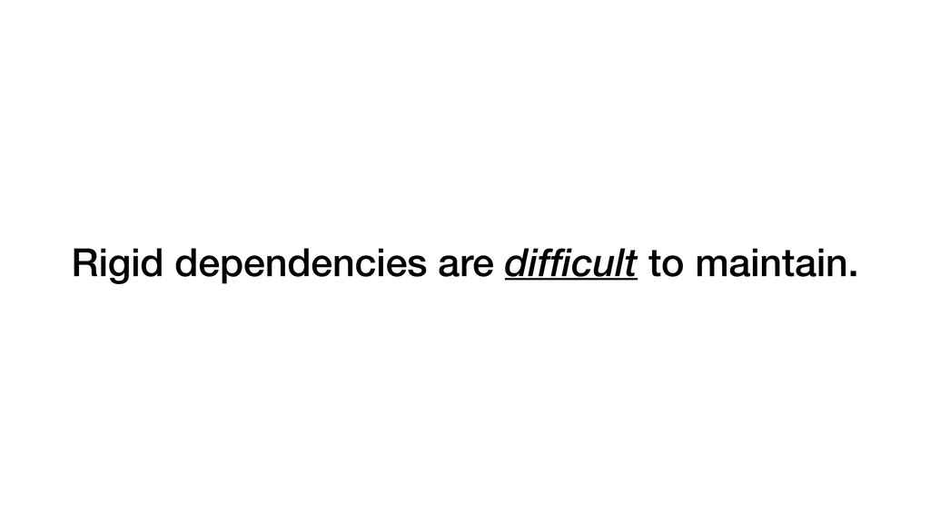 Rigid dependencies are difficult to maintain.