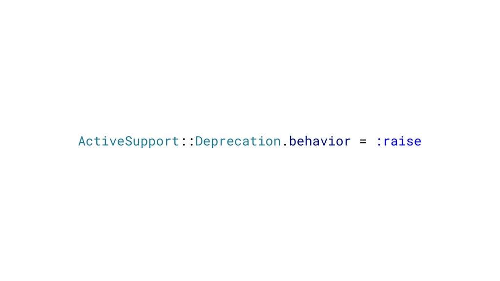 ActiveSupport::Deprecation.behavior = :raise