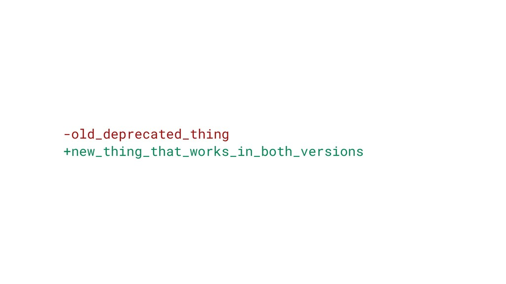 -old_deprecated_thing +new_thing_that_works_in_...
