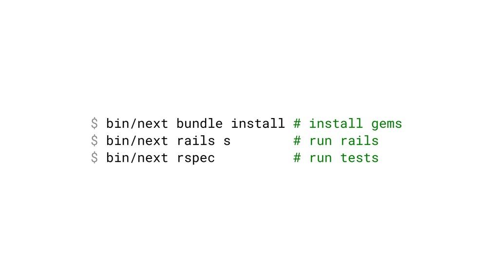 $ bin/next bundle install # install gems $ bin/...