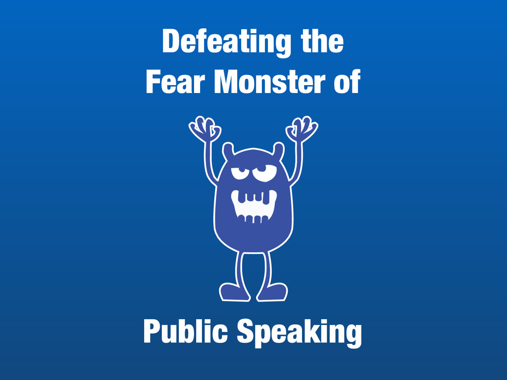 Defeating the  Fear Monster of Public Speaking