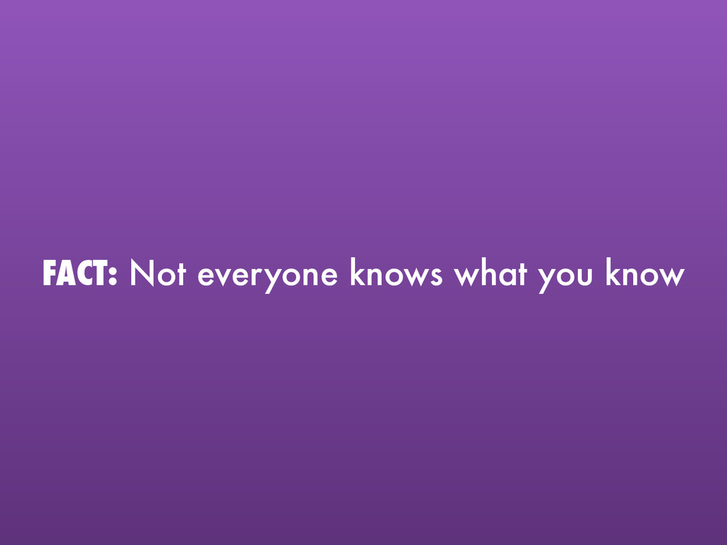 FACT: Not everyone knows what you know