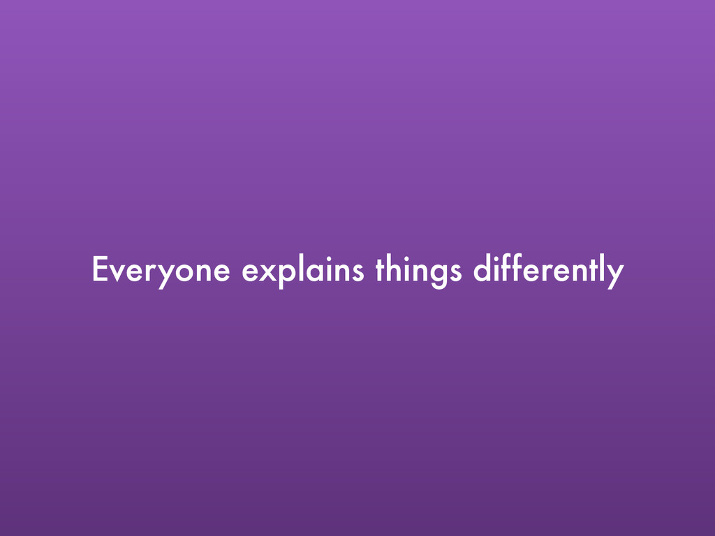Everyone explains things differently