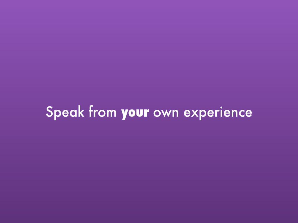 Speak from your own experience