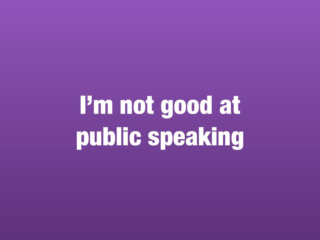 I'm not good at public speaking