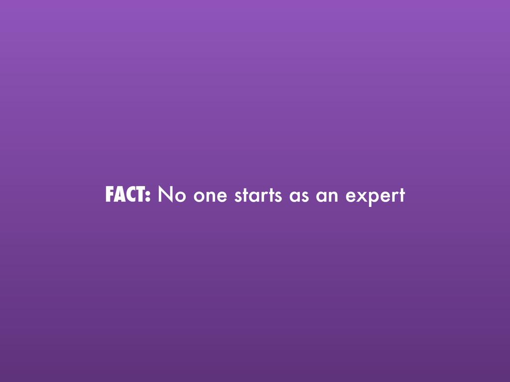FACT: No one starts as an expert